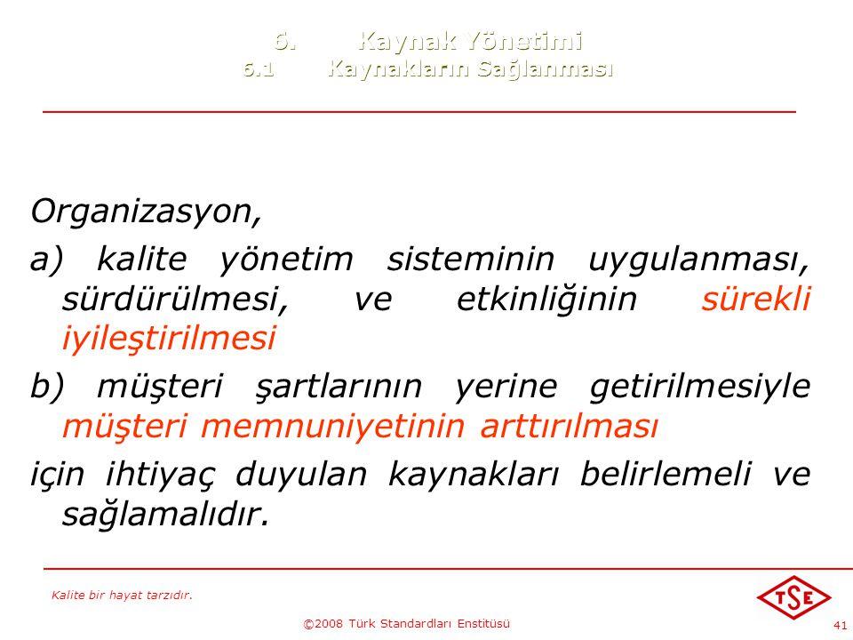 Kalite bir hayat tarzıdır. ©2008 Türk Standardları Enstitüsü 41 6.Kaynak Yönetimi 6.1 Kaynakların Sağlanması Organizasyon, a) kalite yönetim sistemini