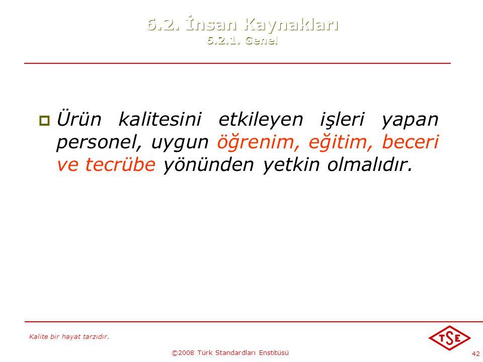 Kalite bir hayat tarzıdır. ©2008 Türk Standardları Enstitüsü 42 6.2. İnsan Kaynakları 6.2.1. Genel  Ürün kalitesini etkileyen işleri yapan personel,