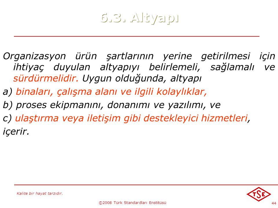 Kalite bir hayat tarzıdır. ©2008 Türk Standardları Enstitüsü 44 6.3. Altyapı Organizasyon ürün şartlarının yerine getirilmesi için ihtiyaç duyulan alt