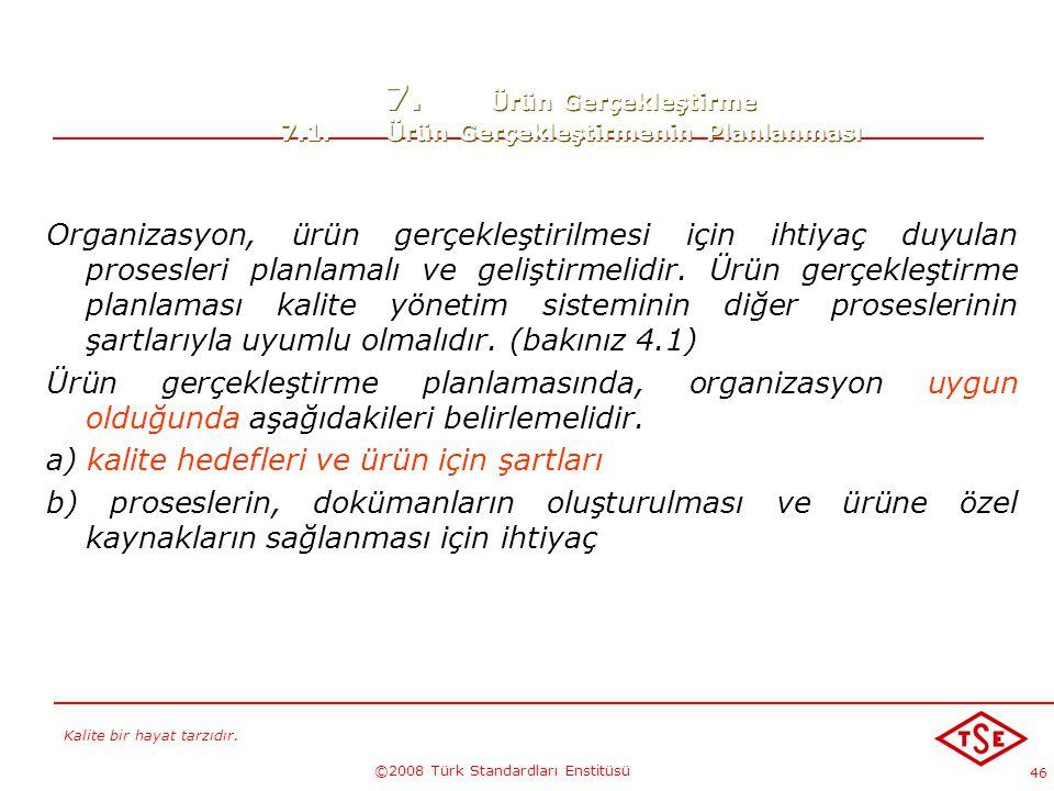 Kalite bir hayat tarzıdır. ©2008 Türk Standardları Enstitüsü 46 7. Ürün Gerçekleştirme 7.1.Ürün Gerçekleştirmenin Planlanması Organizasyon, ürün gerçe