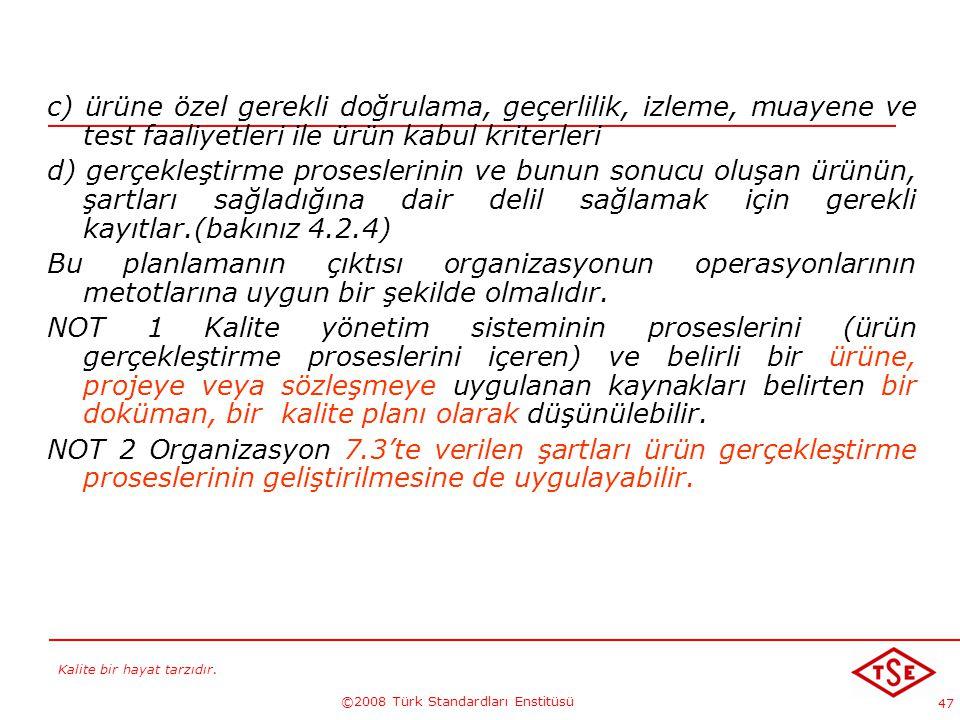Kalite bir hayat tarzıdır. ©2008 Türk Standardları Enstitüsü 47 c) ürüne özel gerekli doğrulama, geçerlilik, izleme, muayene ve test faaliyetleri ile