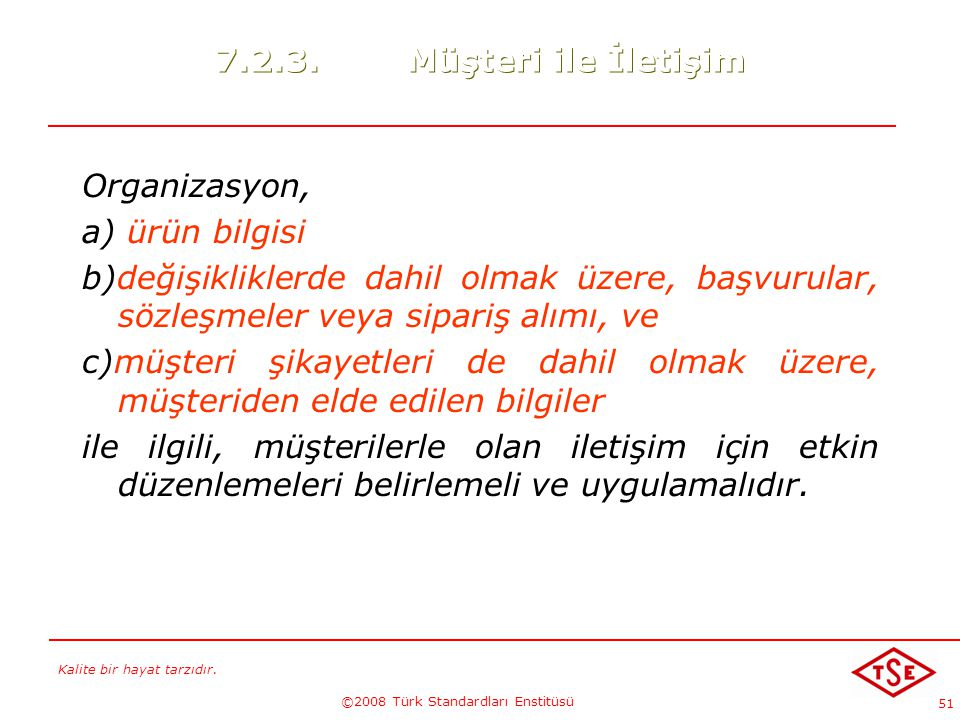 Kalite bir hayat tarzıdır. ©2008 Türk Standardları Enstitüsü 51 7.2.3.Müşteri ile İletişim Organizasyon, a) ürün bilgisi b)değişikliklerde dahil olmak