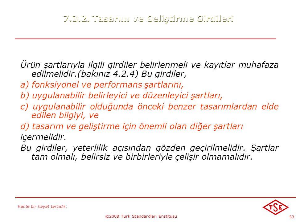 Kalite bir hayat tarzıdır. ©2008 Türk Standardları Enstitüsü 53 7.3.2. Tasarım ve Geliştirme Girdileri Ürün şartlarıyla ilgili girdiler belirlenmeli v