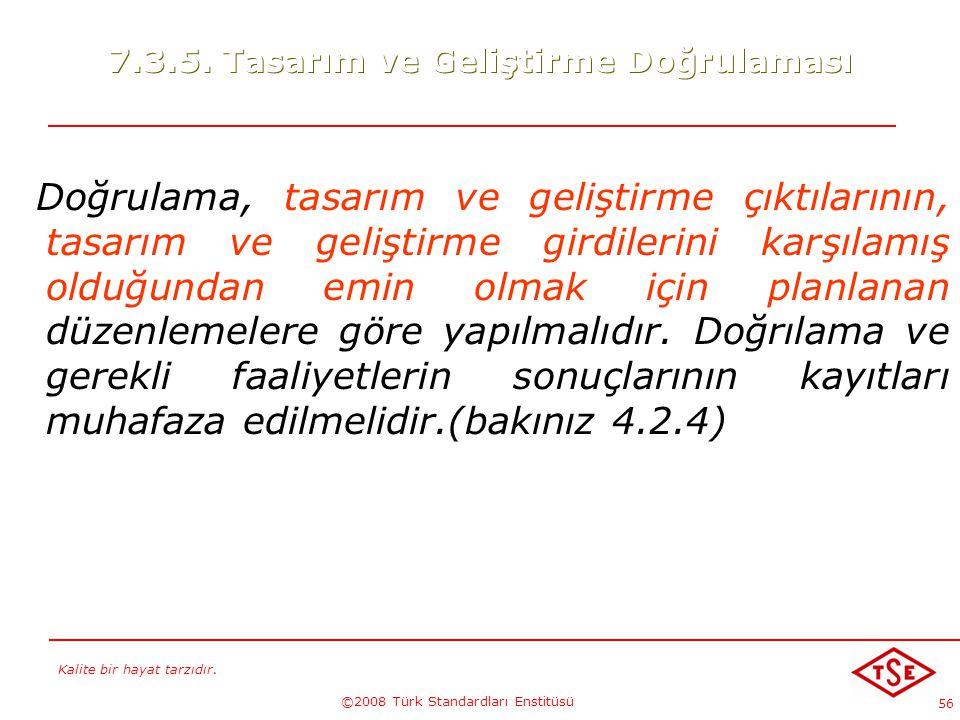 Kalite bir hayat tarzıdır. ©2008 Türk Standardları Enstitüsü 56 7.3.5. Tasarım ve Geliştirme Doğrulaması Doğrulama, tasarım ve geliştirme çıktılarının