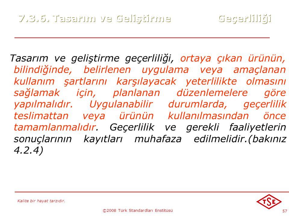 Kalite bir hayat tarzıdır. ©2008 Türk Standardları Enstitüsü 57 7.3.6. Tasarım ve Geliştirme Geçerliliği Tasarım ve geliştirme geçerliliği, ortaya çık