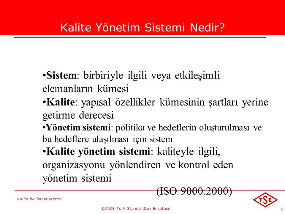 Kalite bir hayat tarzıdır. ©2008 Türk Standardları Enstitüsü 6 Kalite Yönetim Sistemi Nedir? Sistem: birbiriyle ilgili veya etkileşimli elemanların kü