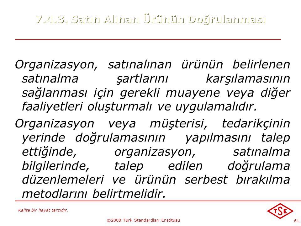 Kalite bir hayat tarzıdır. ©2008 Türk Standardları Enstitüsü 61 7.4.3. Satın Alınan Ürünün Doğrulanması Organizasyon, satınalınan ürünün belirlenen sa