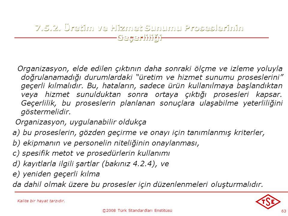 Kalite bir hayat tarzıdır. ©2008 Türk Standardları Enstitüsü 63 7.5.2. Üretim ve Hizmet Sunumu Proseslerinin Geçerliliği Organizasyon, elde edilen çık