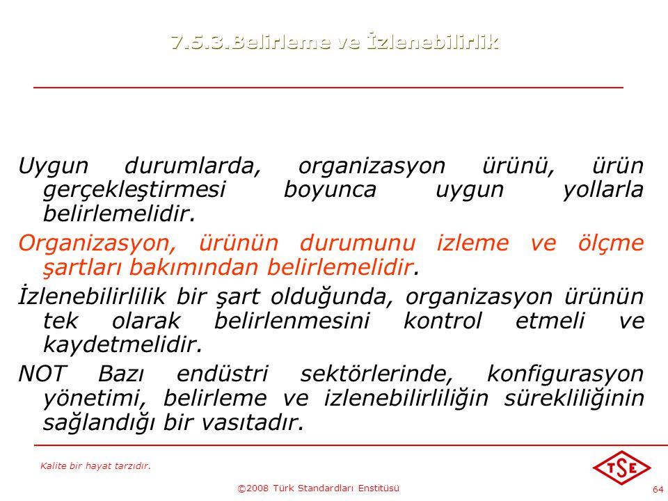 Kalite bir hayat tarzıdır. ©2008 Türk Standardları Enstitüsü 64 7.5.3.Belirleme ve İzlenebilirlik Uygun durumlarda, organizasyon ürünü, ürün gerçekleş