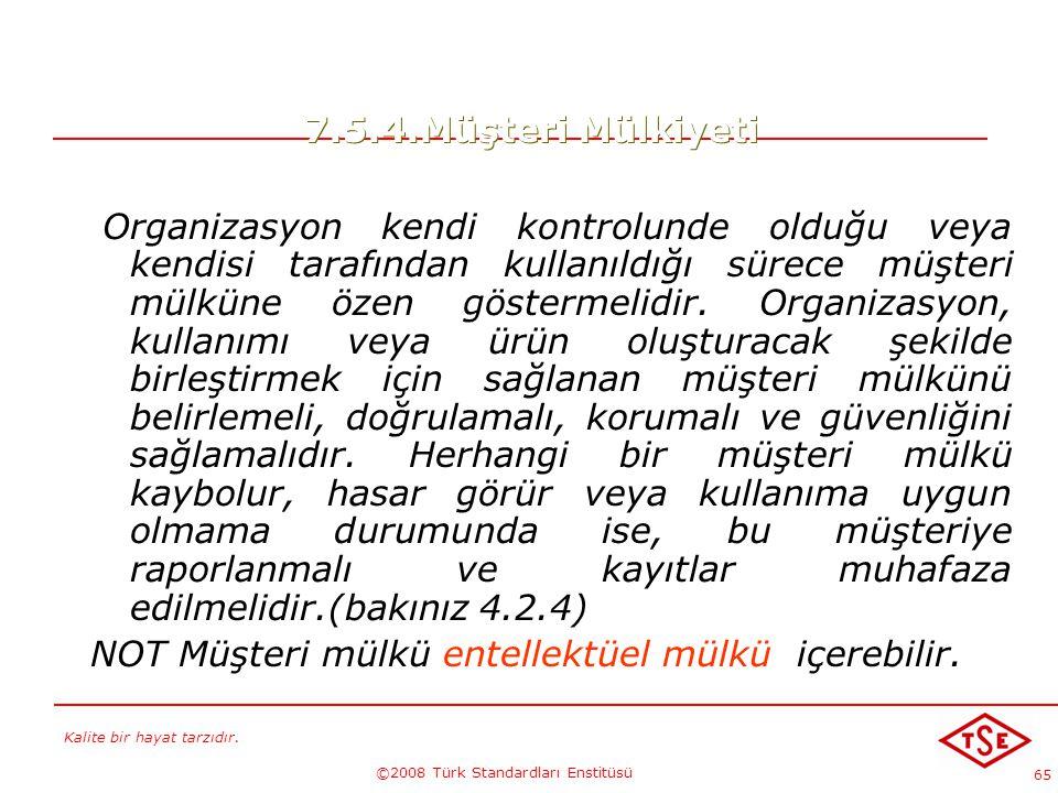 Kalite bir hayat tarzıdır. ©2008 Türk Standardları Enstitüsü 65 7.5.4.Müşteri Mülkiyeti Organizasyon kendi kontrolunde olduğu veya kendisi tarafından