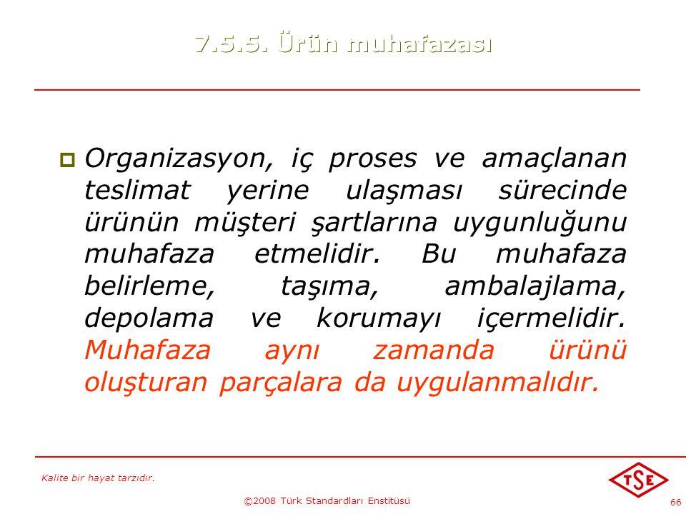 Kalite bir hayat tarzıdır. ©2008 Türk Standardları Enstitüsü 66 7.5.5. Ürün muhafazası  Organizasyon, iç proses ve amaçlanan teslimat yerine ulaşması