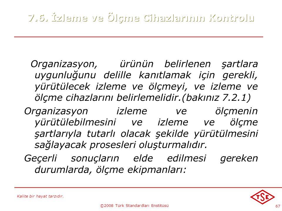 Kalite bir hayat tarzıdır. ©2008 Türk Standardları Enstitüsü 67 7.6. İzleme ve Ölçme Cihazlarının Kontrolu Organizasyon, ürünün belirlenen şartlara uy