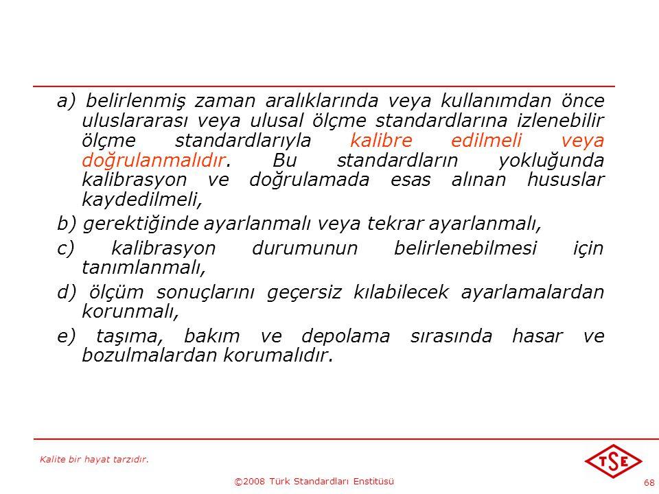 Kalite bir hayat tarzıdır. ©2008 Türk Standardları Enstitüsü 68 a) belirlenmiş zaman aralıklarında veya kullanımdan önce uluslararası veya ulusal ölçm
