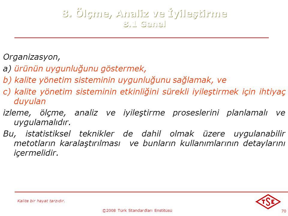 Kalite bir hayat tarzıdır. ©2008 Türk Standardları Enstitüsü 70 8. Ölçme, Analiz ve İyileştirme 8.1 Genel Organizasyon, a) ürünün uygunluğunu gösterme
