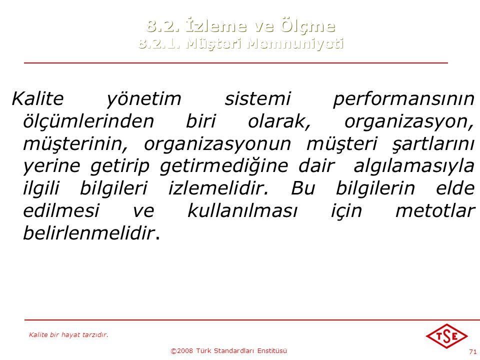 Kalite bir hayat tarzıdır. ©2008 Türk Standardları Enstitüsü 71 8.2. İzleme ve Ölçme 8.2.1. Müşteri Memnuniyeti Kalite yönetim sistemi performansının