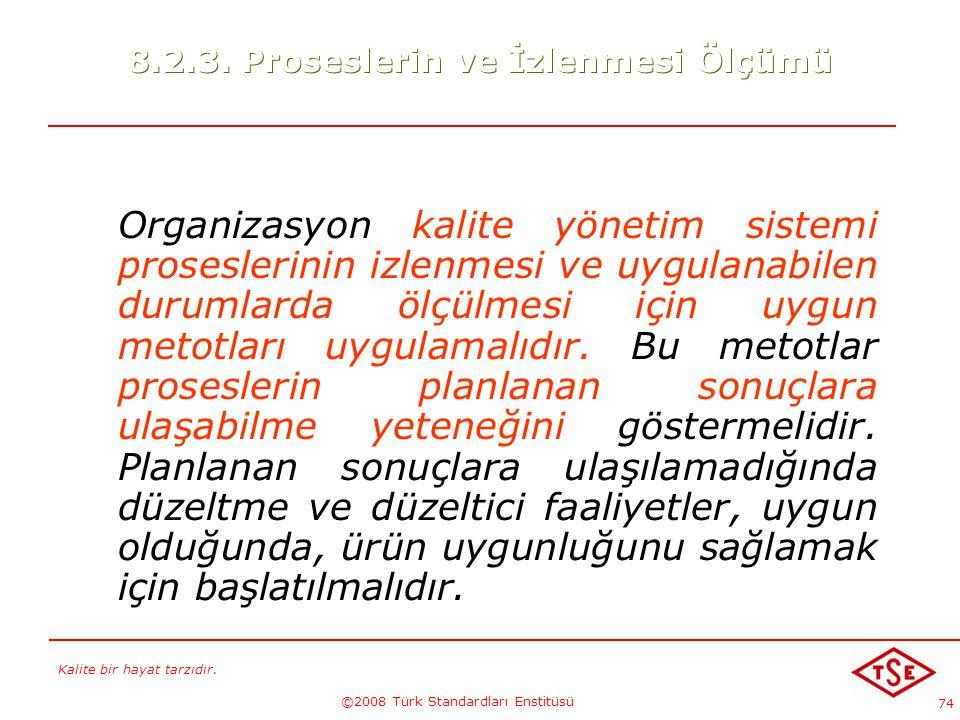 Kalite bir hayat tarzıdır. ©2008 Türk Standardları Enstitüsü 74 8.2.3. Proseslerin ve İzlenmesi Ölçümü Organizasyon kalite yönetim sistemi proseslerin