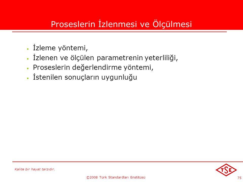 Kalite bir hayat tarzıdır. ©2008 Türk Standardları Enstitüsü 75 Proseslerin İzlenmesi ve Ölçülmesi  İzleme yöntemi,  İzlenen ve ölçülen parametrenin