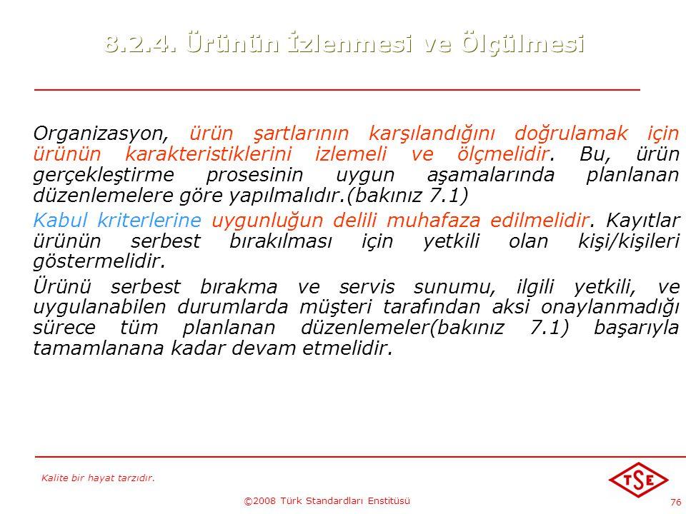 Kalite bir hayat tarzıdır. ©2008 Türk Standardları Enstitüsü 76 8.2.4. Ürünün İzlenmesi ve Ölçülmesi Organizasyon, ürün şartlarının karşılandığını doğ