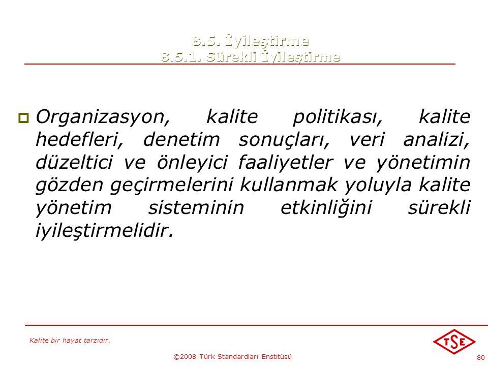 Kalite bir hayat tarzıdır. ©2008 Türk Standardları Enstitüsü 80 8.5. İyileştirme 8.5.1. Sürekli İyileştirme  Organizasyon, kalite politikası, kalite