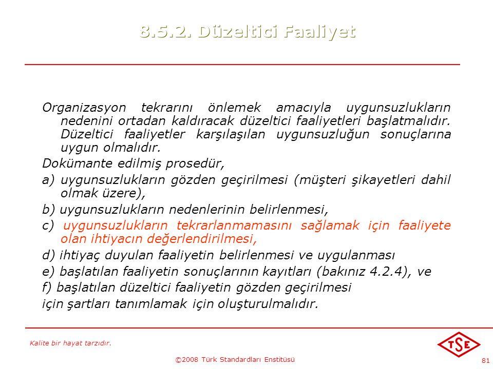 Kalite bir hayat tarzıdır. ©2008 Türk Standardları Enstitüsü 81 8.5.2. Düzeltici Faaliyet Organizasyon tekrarını önlemek amacıyla uygunsuzlukların ned