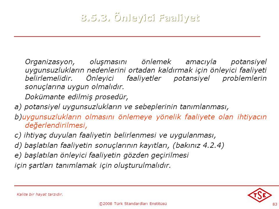 Kalite bir hayat tarzıdır. ©2008 Türk Standardları Enstitüsü 83 8.5.3. Önleyici Faaliyet Organizasyon, oluşmasını önlemek amacıyla potansiyel uygunsuz