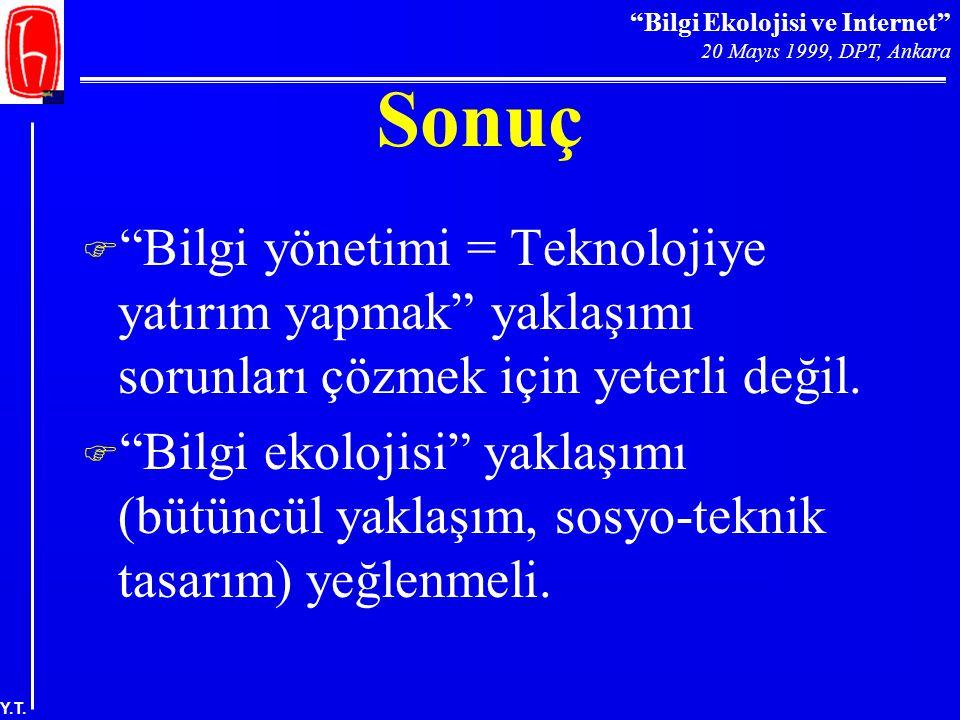 """""""Bilgi Ekolojisi ve Internet"""" 20 Mayıs 1999, DPT, Ankara Y.T. Sonuç F """"Bilgi yönetimi = Teknolojiye yatırım yapmak"""" yaklaşımı sorunları çözmek için ye"""