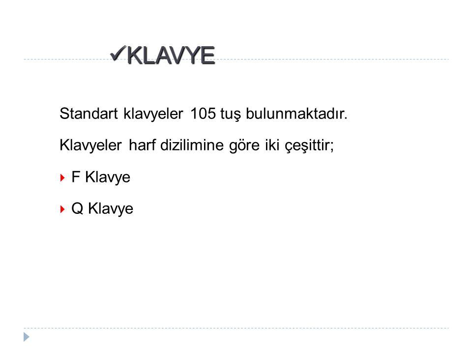 KLAVYE KLAVYE Standart klavyeler 105 tuş bulunmaktadır. Klavyeler harf dizilimine göre iki çeşittir;  F Klavye  Q Klavye