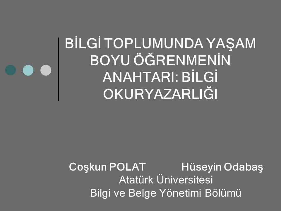 BİLGİ TOPLUMUNDA YAŞAM BOYU ÖĞRENMENİN ANAHTARI: BİLGİ OKURYAZARLIĞI Coşkun POLAT Hüseyin Odabaş Atatürk Üniversitesi Bilgi ve Belge Yönetimi Bölümü