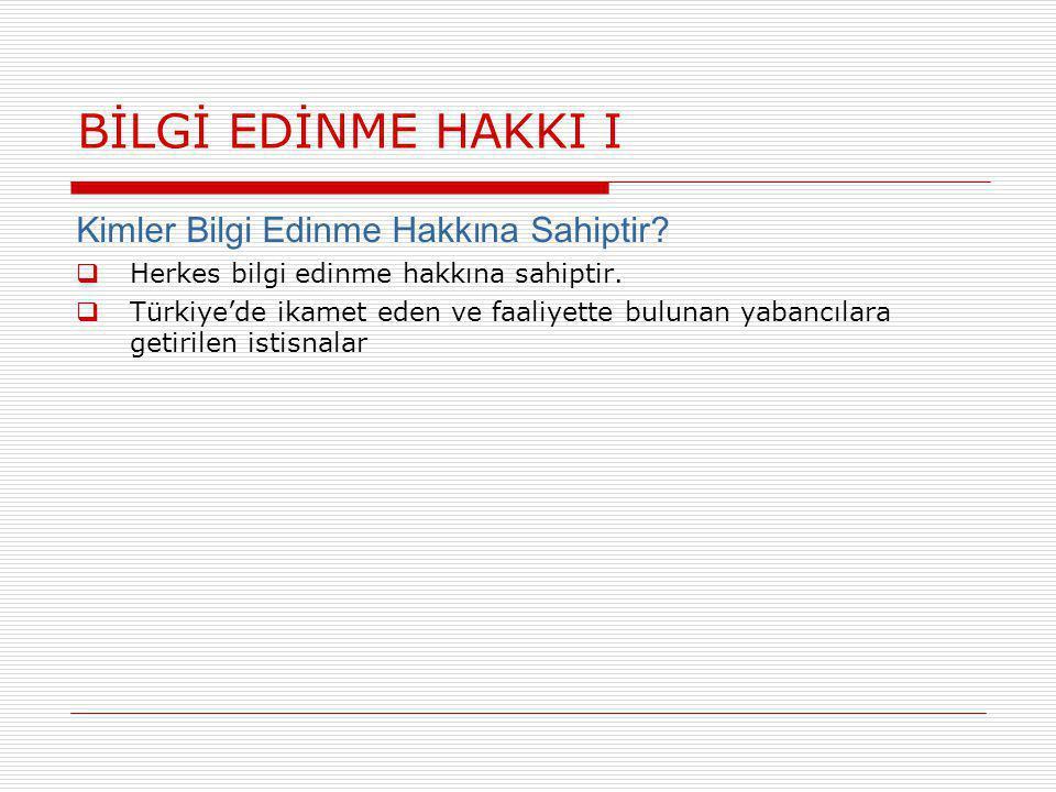 BİLGİ EDİNME HAKKI I Kimler Bilgi Edinme Hakkına Sahiptir?  Herkes bilgi edinme hakkına sahiptir.  Türkiye'de ikamet eden ve faaliyette bulunan yaba