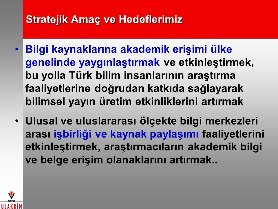 Stratejik Amaç ve Hedeflerimiz Bilgi kaynaklarına akademik erişimi ülke genelinde yaygınlaştırmak ve etkinleştirmek, bu yolla Türk bilim insanlarının