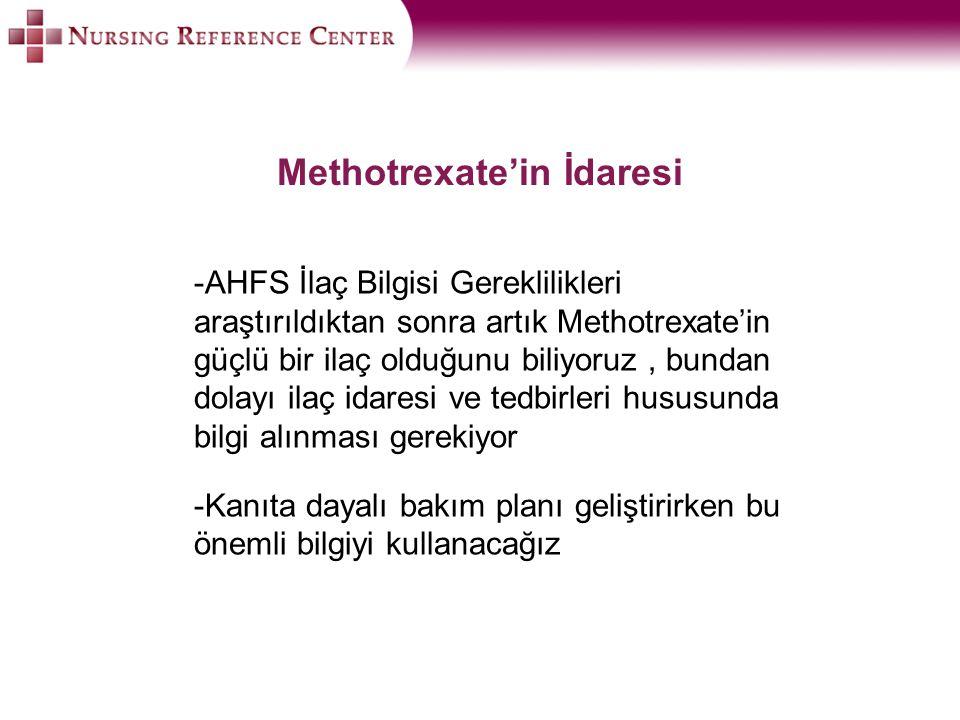 Methotrexate'in İdaresi -AHFS İlaç Bilgisi Gereklilikleri araştırıldıktan sonra artık Methotrexate'in güçlü bir ilaç olduğunu biliyoruz, bundan dolayı ilaç idaresi ve tedbirleri hususunda bilgi alınması gerekiyor -Kanıta dayalı bakım planı geliştirirken bu önemli bilgiyi kullanacağız