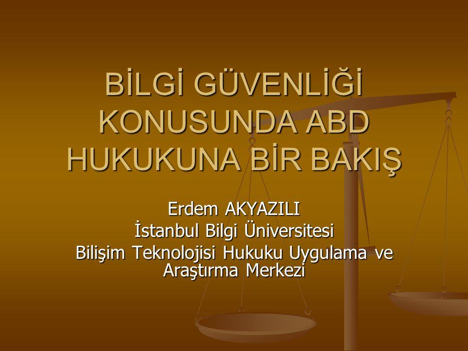 BİLGİ GÜVENLİĞİ KONUSUNDA ABD HUKUKUNA BİR BAKIŞ Erdem AKYAZILI İstanbul Bilgi Üniversitesi Bilişim Teknolojisi Hukuku Uygulama ve Araştırma Merkezi