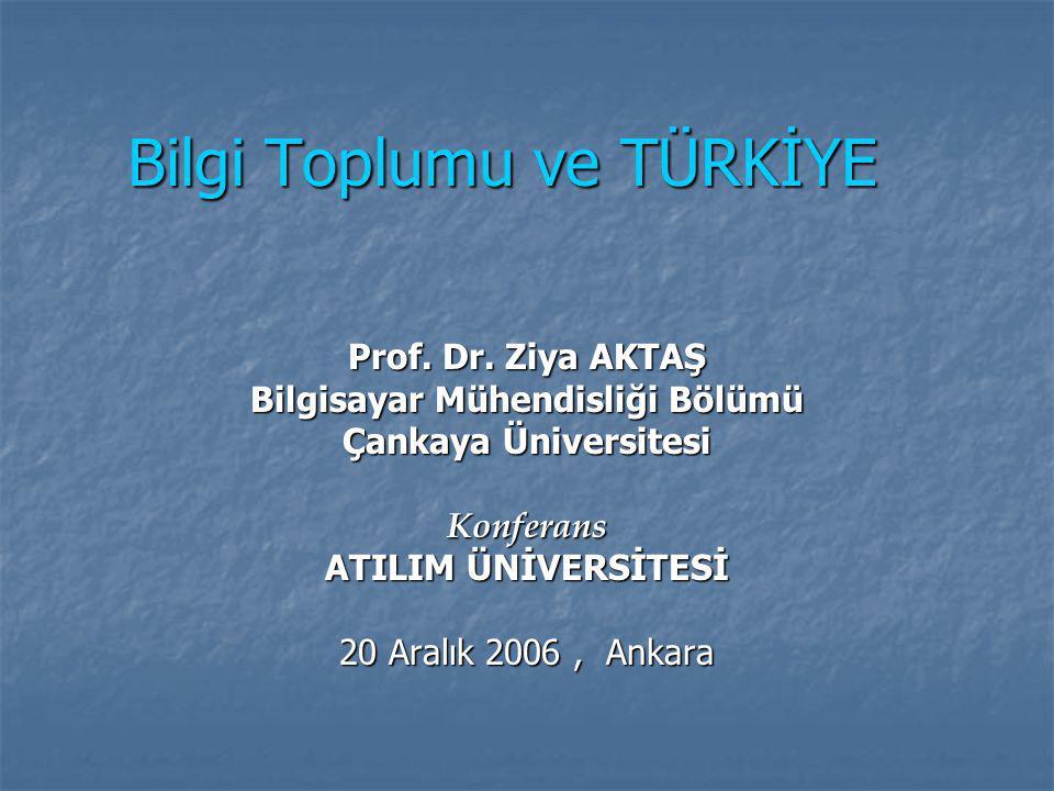 Bilgi Toplumu ve TÜRKİYE Prof. Dr. Ziya AKTAŞ Bilgisayar Mühendisliği Bölümü Çankaya Üniversitesi Konferans ATILIM ÜNİVERSİTESİ 20 Aralık 2006, Ankara
