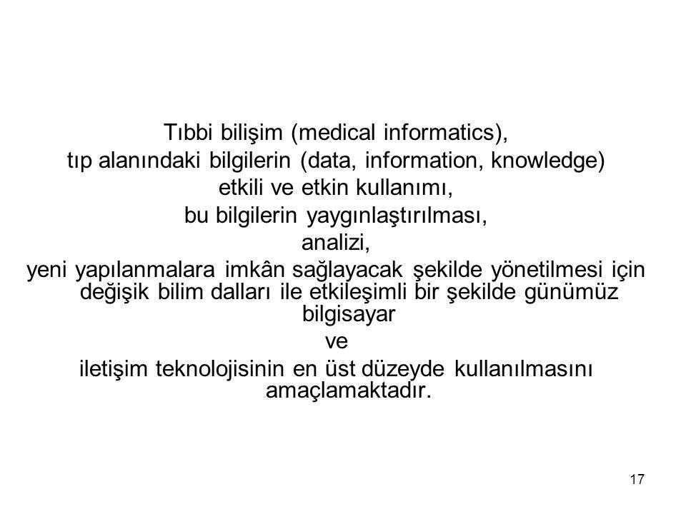 17 Tıbbi bilişim (medical informatics), tıp alanındaki bilgilerin (data, information, knowledge) etkili ve etkin kullanımı, bu bilgilerin yaygınlaştır