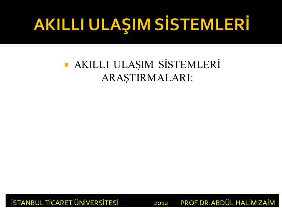  AKILLI ULAŞIM SİSTEMLERİ ARAŞTIRMALARI: İSTANBUL TİCARET ÜNİVERSİTESİ 2012 PROF.DR.ABDÜL HALİM ZAİM