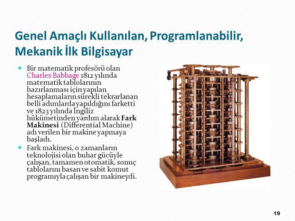 Genel Amaçlı Kullanılan, Programlanabilir, Mekanik İlk Bilgisayar Bir matematik profesörü olan Charles Babbage 1812 yılında matematik tablolarının hazırlanması için yapılan hesaplamaların sürekli tekrarlanan belli adımlarda yapıldığını farketti ve 1823 yılında İngiliz hükümetinden yardım alarak Fark Makinesi (Differential Machine) adı verilen bir makine yapmaya başladı.