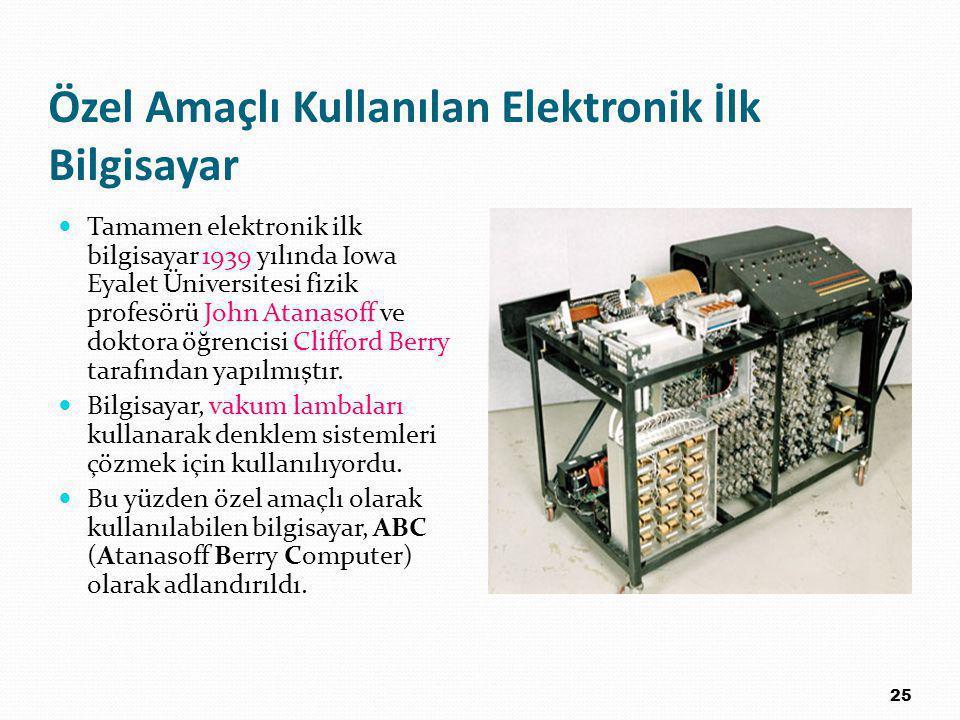 Özel Amaçlı Kullanılan Elektronik İlk Bilgisayar Tamamen elektronik ilk bilgisayar 1939 yılında Iowa Eyalet Üniversitesi fizik profesörü John Atanasoff ve doktora öğrencisi Clifford Berry tarafından yapılmıştır.