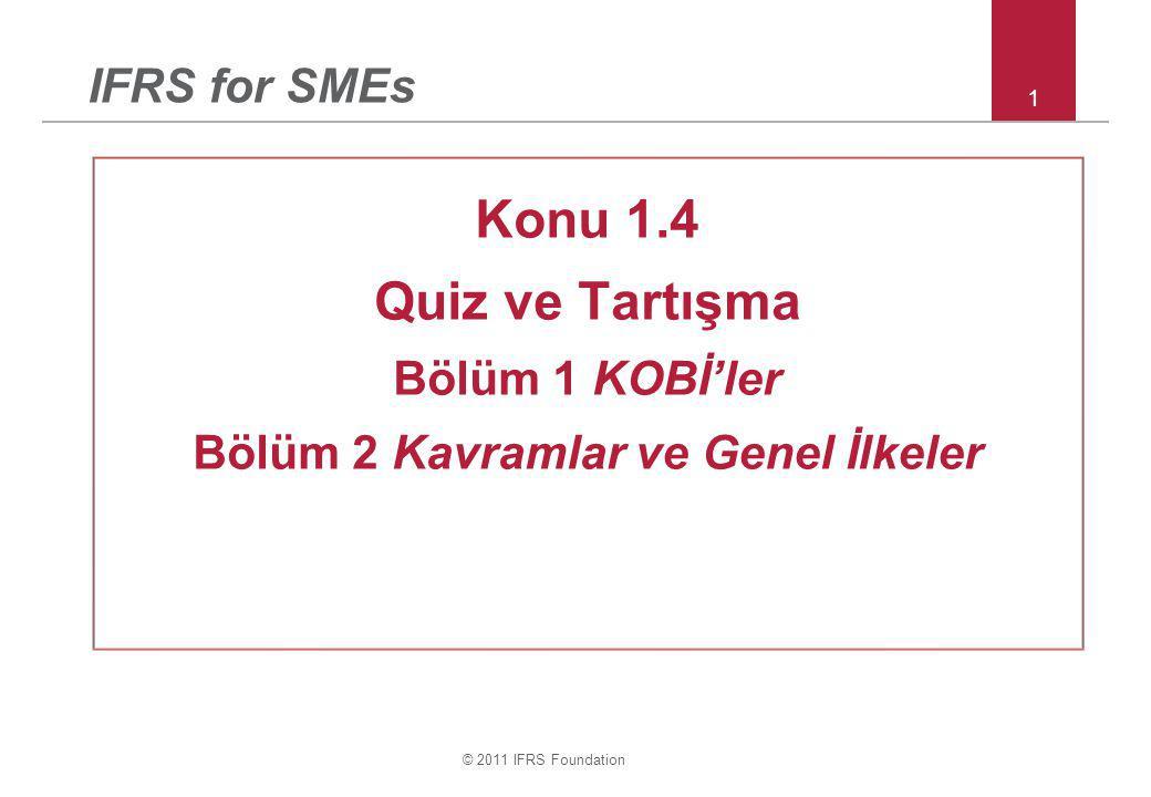 © 2011 IFRS Foundation 1 IFRS for SMEs Konu 1.4 Quiz ve Tartışma Bölüm 1 KOBİ'ler Bölüm 2 Kavramlar ve Genel İlkeler