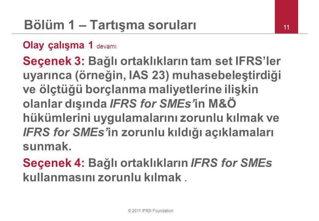 © 2011 IFRS Foundation 11 Bölüm 1 – Tartışma soruları Olay çalışma 1 devamı Seçenek 3: Bağlı ortaklıkların tam set IFRS'ler uyarınca (örneğin, IAS 23) muhasebeleştirdiği ve ölçtüğü borçlanma maliyetlerine ilişkin olanlar dışında IFRS for SMEs'in M&Ö hükümlerini uygulamalarını zorunlu kılmak ve IFRS for SMEs'in zorunlu kıldığı açıklamaları sunmak.