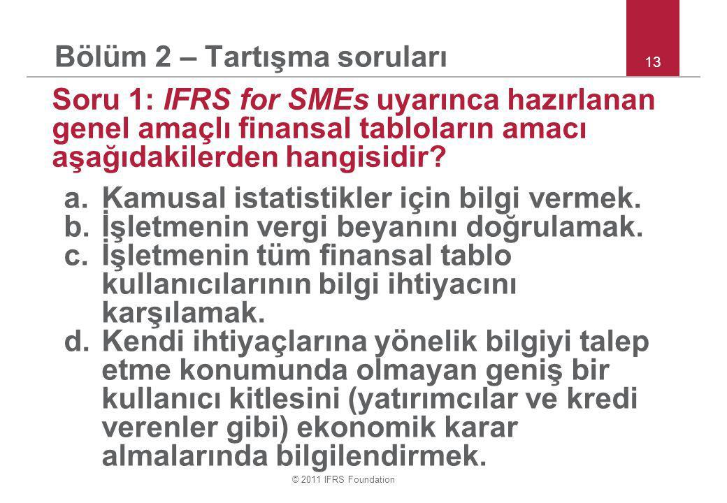 © 2011 IFRS Foundation 13 Bölüm 2 – Tartışma soruları Soru 1: IFRS for SMEs uyarınca hazırlanan genel amaçlı finansal tabloların amacı aşağıdakilerden hangisidir.