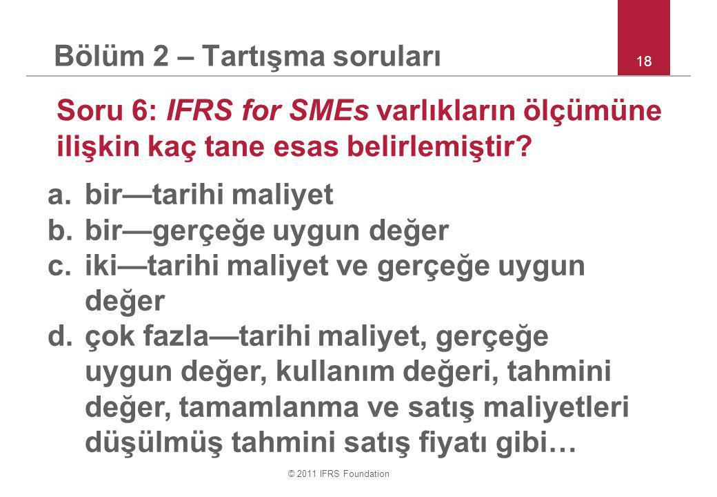 © 2011 IFRS Foundation 18 Bölüm 2 – Tartışma soruları Soru 6: IFRS for SMEs varlıkların ölçümüne ilişkin kaç tane esas belirlemiştir.