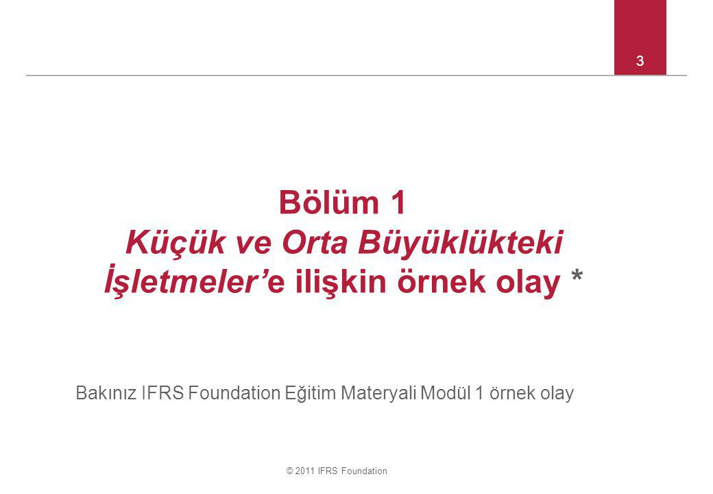 © 2011 IFRS Foundation 3 Bölüm 1 Küçük ve Orta Büyüklükteki İşletmeler'e ilişkin örnek olay * Bakınız IFRS Foundation Eğitim Materyali Modül 1 örnek olay