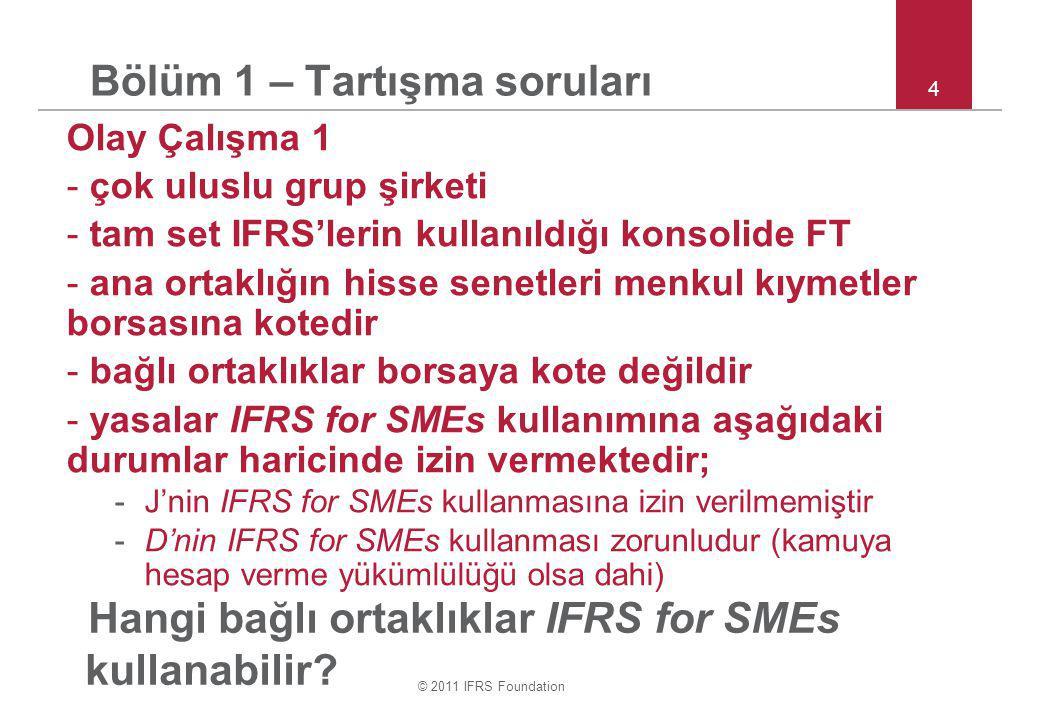 © 2011 IFRS Foundation 4 Bölüm 1 – Tartışma soruları Olay Çalışma 1 - çok uluslu grup şirketi - tam set IFRS'lerin kullanıldığı konsolide FT - ana ortaklığın hisse senetleri menkul kıymetler borsasına kotedir - bağlı ortaklıklar borsaya kote değildir - yasalar IFRS for SMEs kullanımına aşağıdaki durumlar haricinde izin vermektedir; -J'nin IFRS for SMEs kullanmasına izin verilmemiştir -D'nin IFRS for SMEs kullanması zorunludur (kamuya hesap verme yükümlülüğü olsa dahi) Hangi bağlı ortaklıklar IFRS for SMEs kullanabilir