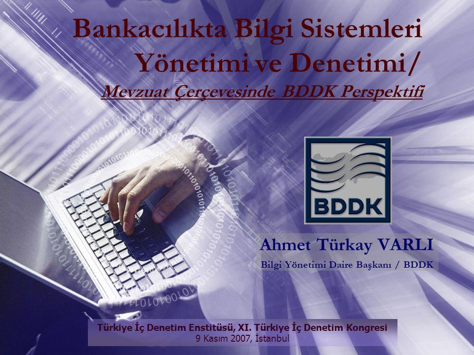 Ahmet Türkay VARLI Bilgi Yönetimi Daire Başkanı / BDDK Bankacılıkta Bilgi Sistemleri Yönetimi ve Denetimi/ Mevzuat Çerçevesinde BDDK Perspektifi Türki