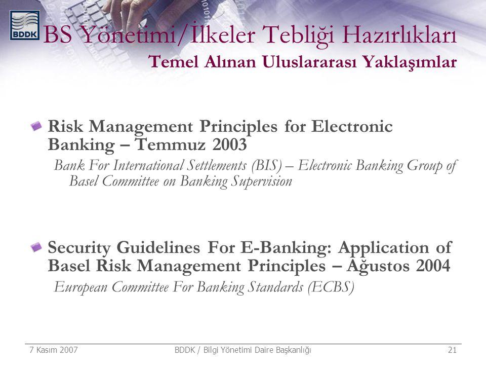 7 Kasım 2007 BDDK / Bilgi Yönetimi Daire Başkanlığı 21 BS Yönetimi/İlkeler Tebliği Hazırlıkları Temel Alınan Uluslararası Yaklaşımlar Risk Management