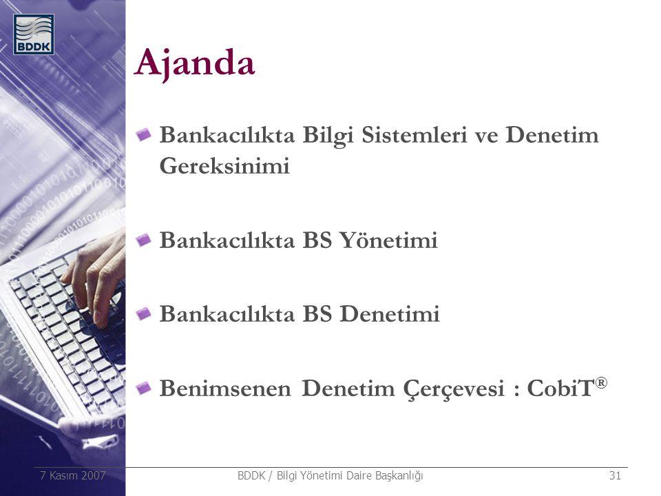 7 Kasım 2007 BDDK / Bilgi Yönetimi Daire Başkanlığı 31 Ajanda Bankacılıkta Bilgi Sistemleri ve Denetim Gereksinimi Bankacılıkta BS Yönetimi Bankacılık