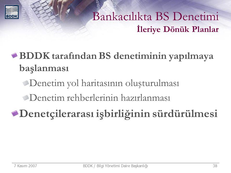 7 Kasım 2007 BDDK / Bilgi Yönetimi Daire Başkanlığı 38 Bankacılıkta BS Denetimi İleriye Dönük Planlar BDDK tarafından BS denetiminin yapılmaya başlanm