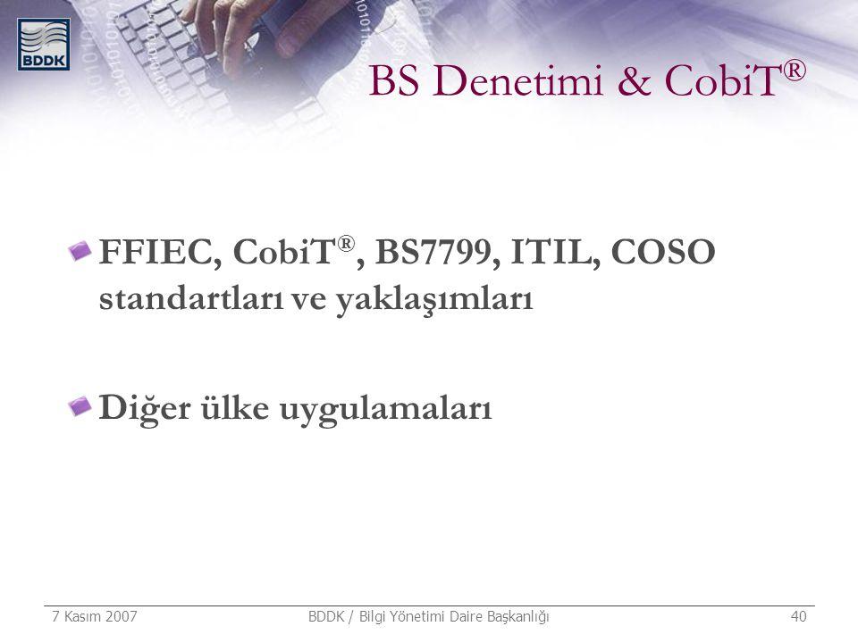 7 Kasım 2007 BDDK / Bilgi Yönetimi Daire Başkanlığı 40 BS Denetimi & CobiT ® FFIEC, CobiT ®, BS7799, ITIL, COSO standartları ve yaklaşımları Diğer ülk