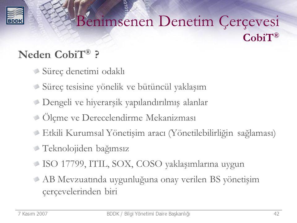 7 Kasım 2007 BDDK / Bilgi Yönetimi Daire Başkanlığı 42 Benimsenen Denetim Çerçevesi CobiT ® Neden CobiT ® ? Süreç denetimi odaklı Süreç tesisine yönel