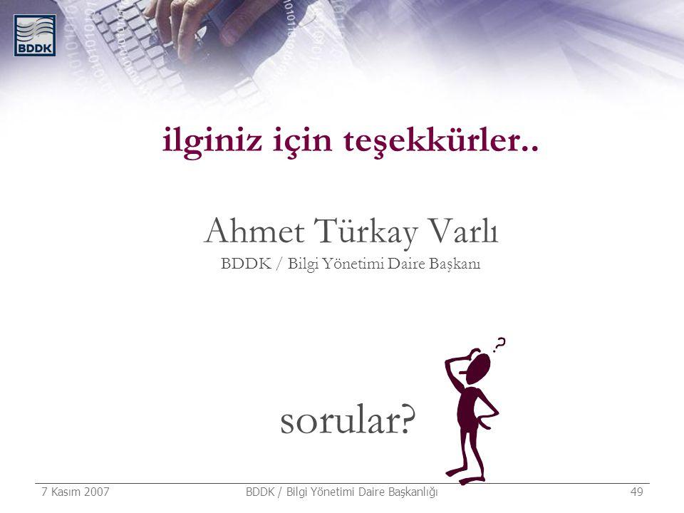 7 Kasım 2007 BDDK / Bilgi Yönetimi Daire Başkanlığı 49 ilginiz için teşekkürler.. Ahmet Türkay Varlı BDDK / Bilgi Yönetimi Daire Başkanı sorular?